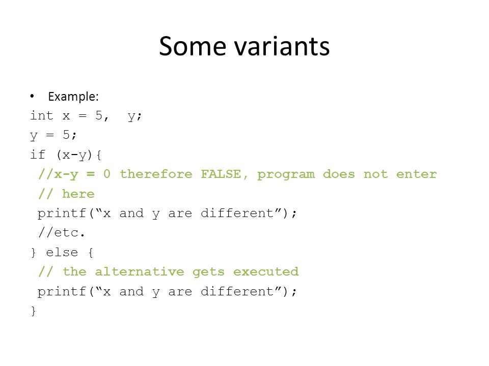 Some variants Example: int x = 5, y; y = 5; if (x-y){ //x-y = 0 therefore FALSE, program does not enter // here printf( x and y are different ); //etc.