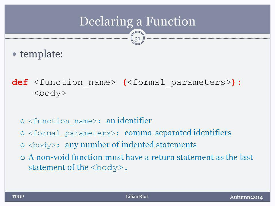 Lilian Blot Declaring a Function template: def ( ):  : an identifier  : comma-separated identifiers  : any number of indented statements  A non-void function must have a return statement as the last statement of the.
