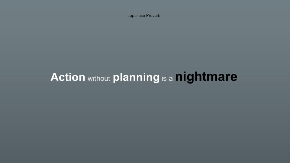 Action without planning is a nightmare Japanese Proverb Planning without action is a daydream
