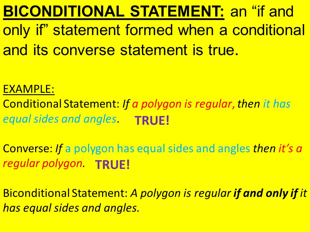 BICONDITIONAL STATEMENT: an if and only if statement formed when a conditional and its converse statement is true.