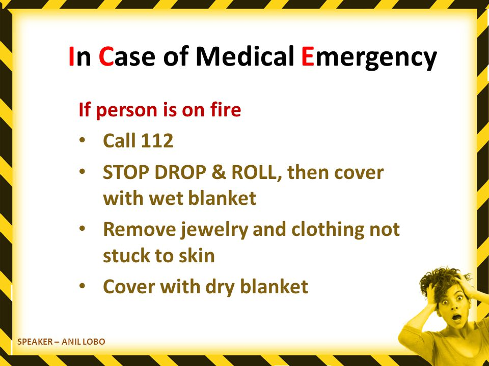 SPEAKER – ANIL LOBO In Case of Medical Emergency If person is on fire Call 112 STOP DROP & ROLL, then cover with wet blanket Remove jewelry and clothing not stuck to skin Cover with dry blanket