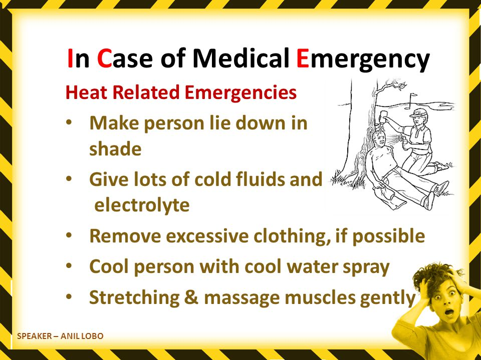 SPEAKER – ANIL LOBO In Case of Medical Emergency Heat Related Emergencies Make person lie down in shade Give lots of cold fluids and electrolyte Remove excessive clothing, if possible Cool person with cool water spray Stretching & massage muscles gently