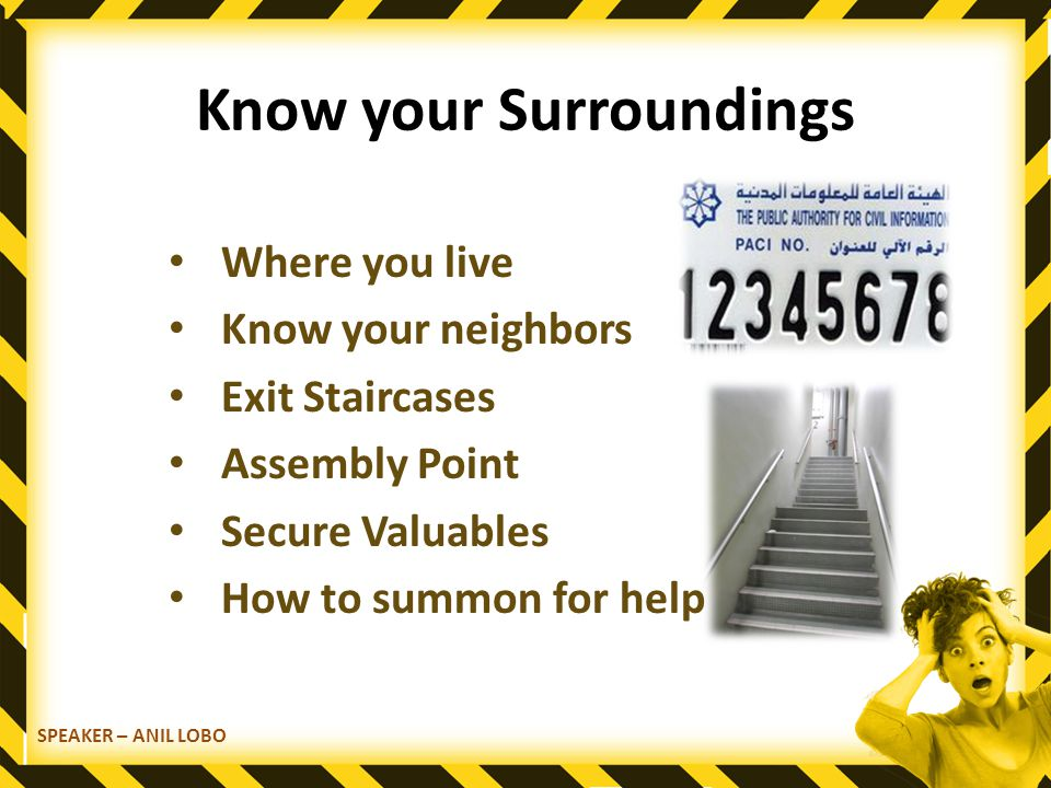 Know your Surroundings Where you live Know your neighbors Exit Staircases Assembly Point Secure Valuables How to summon for help