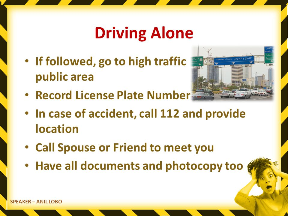 SPEAKER – ANIL LOBO Driving Alone If followed, go to high traffic public area Record License Plate Number In case of accident, call 112 and provide location Call Spouse or Friend to meet you Have all documents and photocopy too