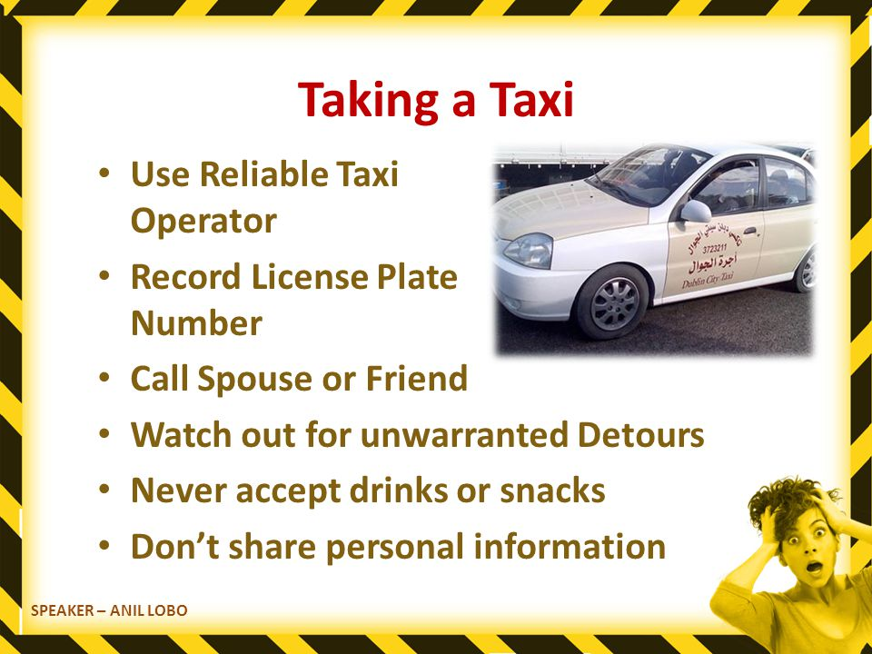 SPEAKER – ANIL LOBO Taking a Taxi Use Reliable Taxi Operator Record License Plate Number Call Spouse or Friend Watch out for unwarranted Detours Never accept drinks or snacks Don't share personal information