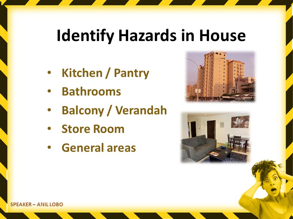 Identify Hazards in House Kitchen / Pantry Bathrooms Balcony / Verandah Store Room General areas