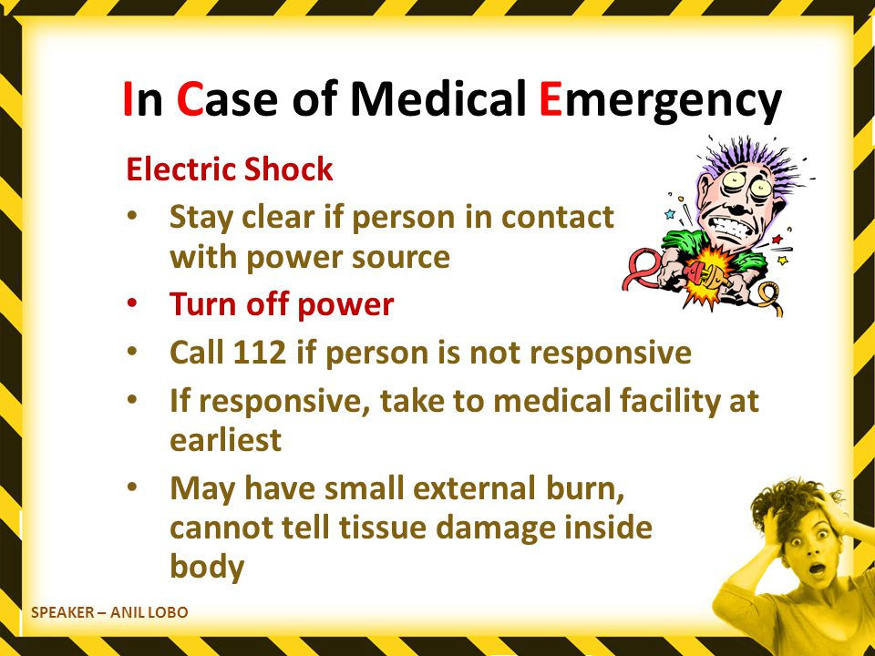 SPEAKER – ANIL LOBO In Case of Medical Emergency Electric Shock Stay clear if person in contact with power source Turn off power Call 112 if person is not responsive If responsive, take to medical facility at earliest May have small external burn, cannot tell tissue damage inside body