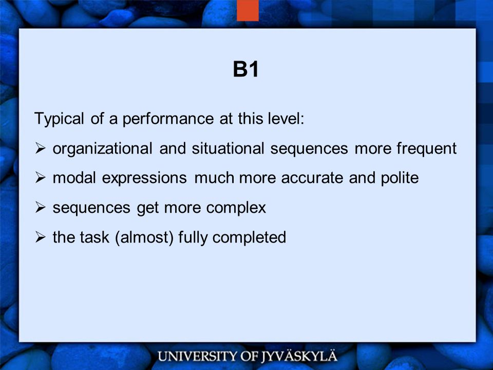 B1 Typical of a performance at this level:  organizational and situational sequences more frequent  modal expressions much more accurate and polite  sequences get more complex  the task (almost) fully completed