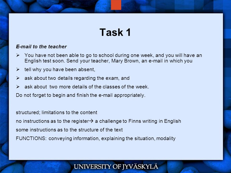 Task 1 E-mail to the teacher  You have not been able to go to school during one week, and you will have an English test soon.