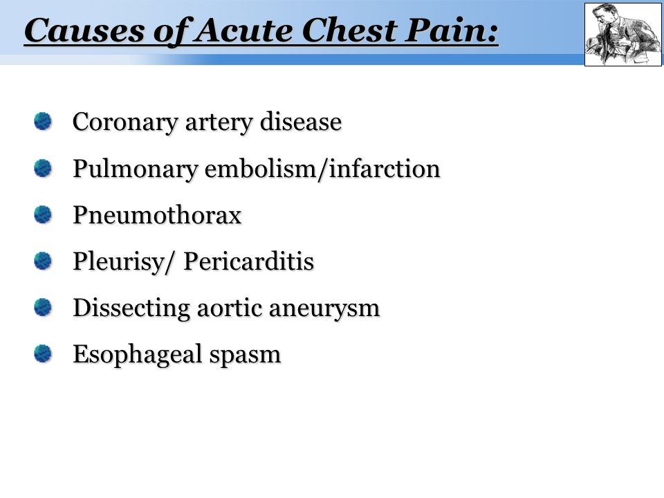 Page  6 Causes of Acute Chest Pain: Coronary artery disease Coronary artery disease Pulmonary embolism/infarction Pulmonary embolism/infarction Pneumothorax Pneumothorax Pleurisy/ Pericarditis Pleurisy/ Pericarditis Dissecting aortic aneurysm Dissecting aortic aneurysm Esophageal spasm Esophageal spasm