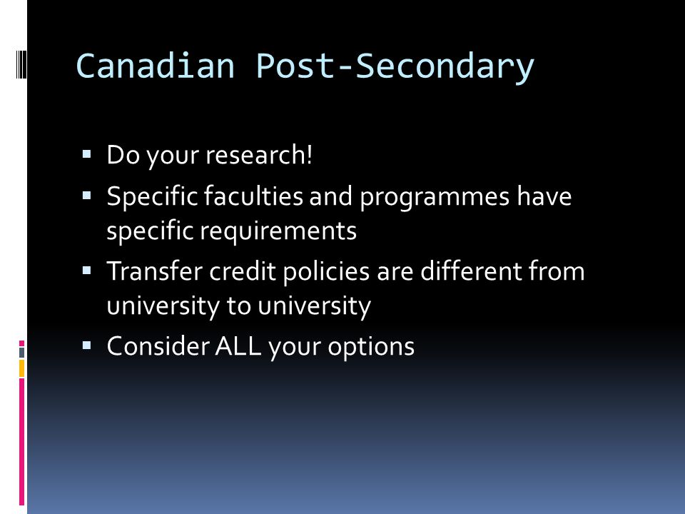 Canadian Post-Secondary  Do your research!  Specific faculties and programmes have specific requirements  Transfer credit policies are different fr