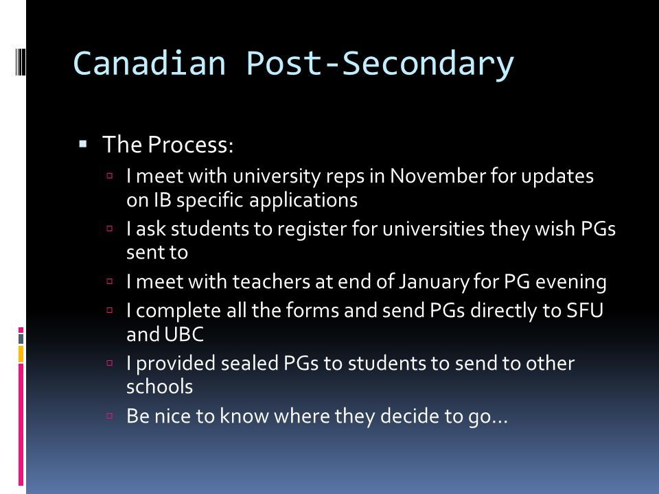 Canadian Post-Secondary  The Process:  I meet with university reps in November for updates on IB specific applications  I ask students to register
