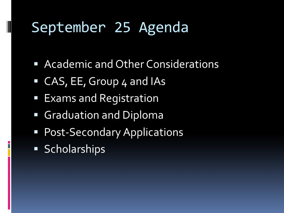 September 25 Agenda  Academic and Other Considerations  CAS, EE, Group 4 and IAs  Exams and Registration  Graduation and Diploma  Post-Secondary