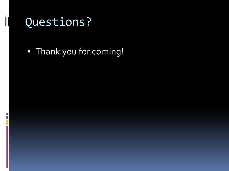 Questions?  Thank you for coming!