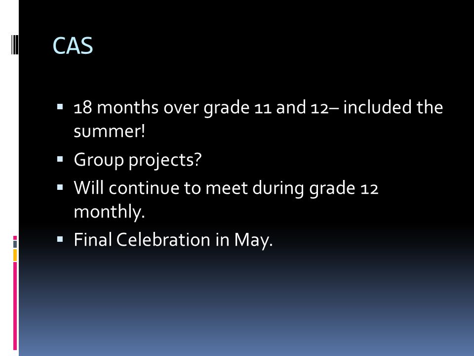 CAS  18 months over grade 11 and 12– included the summer!  Group projects?  Will continue to meet during grade 12 monthly.  Final Celebration in M