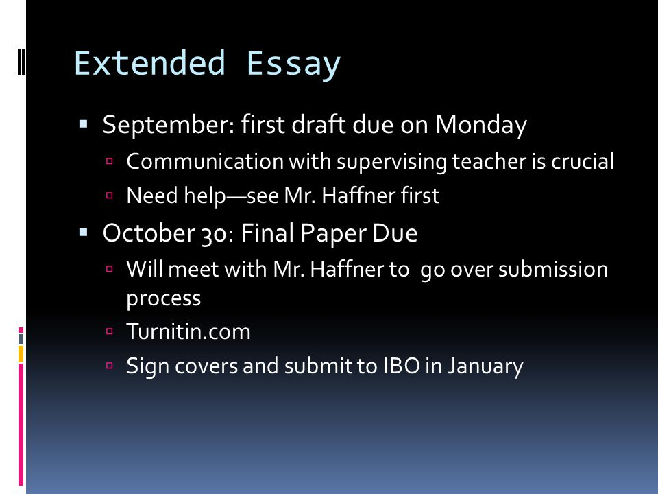 Extended Essay  September: first draft due on Monday  Communication with supervising teacher is crucial  Need help—see Mr. Haffner first  October
