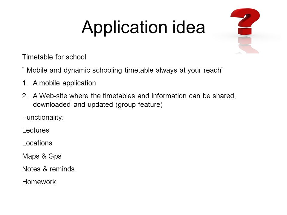 Application idea Timetable for school Mobile and dynamic schooling timetable always at your reach 1.A mobile application 2.A Web-site where the timetables and information can be shared, downloaded and updated (group feature) Functionality: Lectures Locations Maps & Gps Notes & reminds Homework