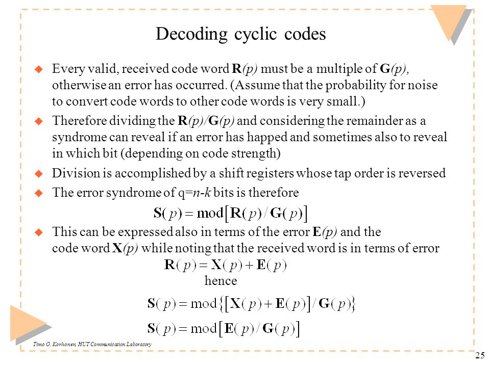 Timo O. Korhonen, HUT Communication Laboratory 25 Decoding cyclic codes u Every valid, received code word R(p) must be a multiple of G(p), otherwise a