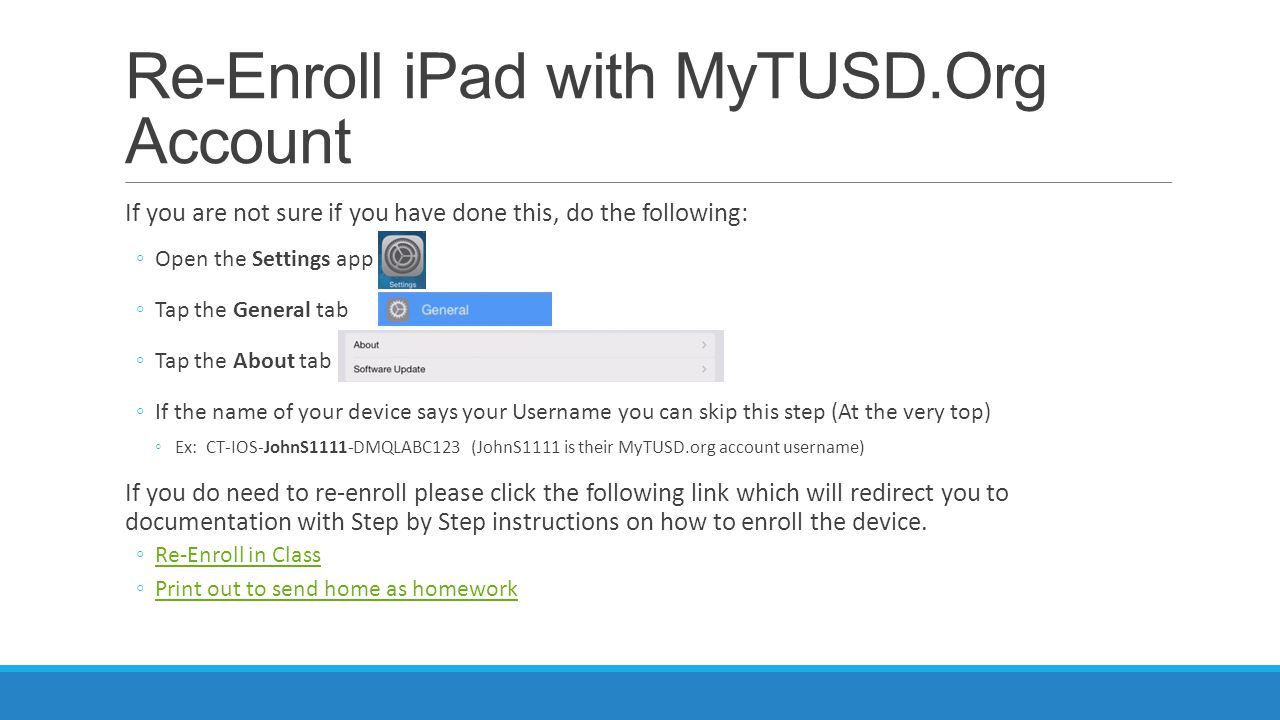 Re-Enroll iPad with MyTUSD.Org Account If you are not sure if you have done this, do the following: ◦Open the Settings app ◦Tap the General tab ◦Tap t