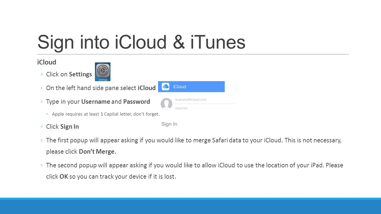 Sign into iCloud & iTunes iCloud ◦Click on Settings ◦On the left hand side pane select iCloud ◦Type in your Username and Password ◦Apple requires at least 1 Capital letter, don't forget.