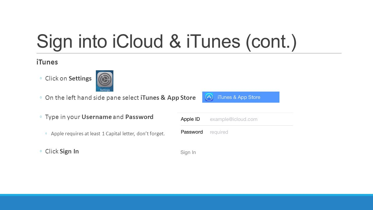 Sign into iCloud & iTunes (cont.) iTunes ◦Click on Settings ◦On the left hand side pane select iTunes & App Store ◦Type in your Username and Password