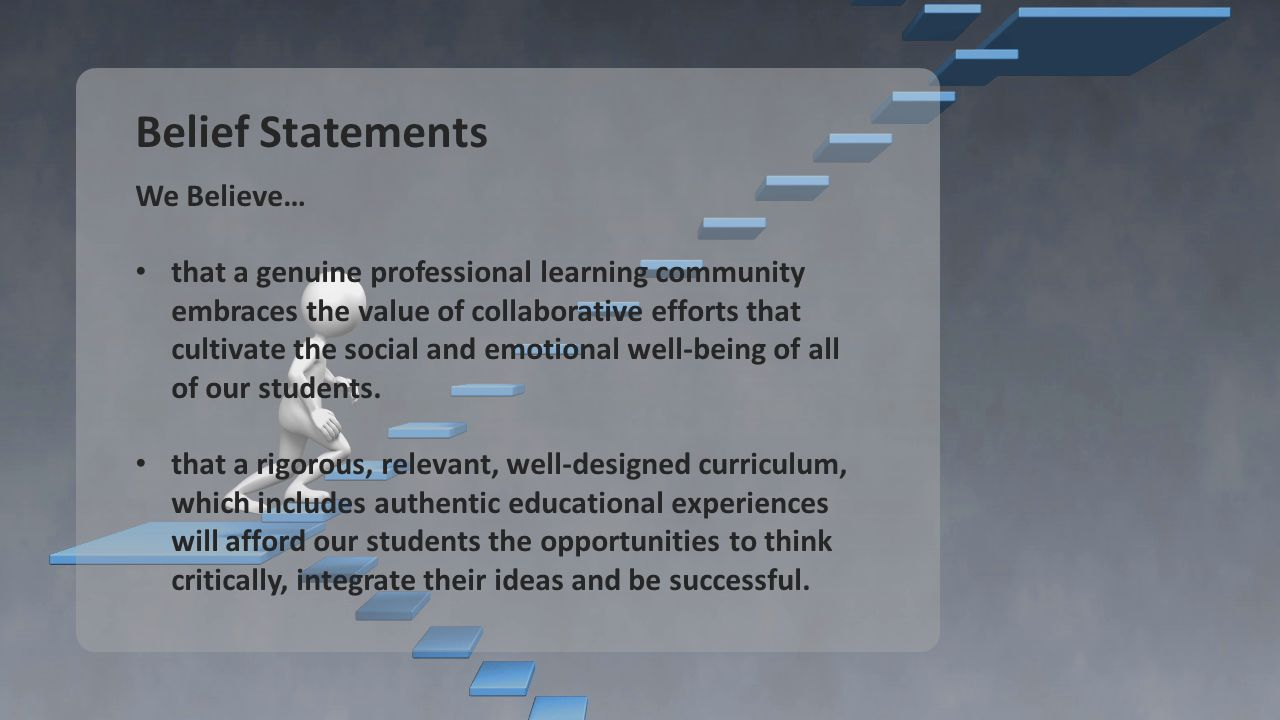 Belief Statements We Believe… that a genuine professional learning community embraces the value of collaborative efforts that cultivate the social and emotional well-being of all of our students.