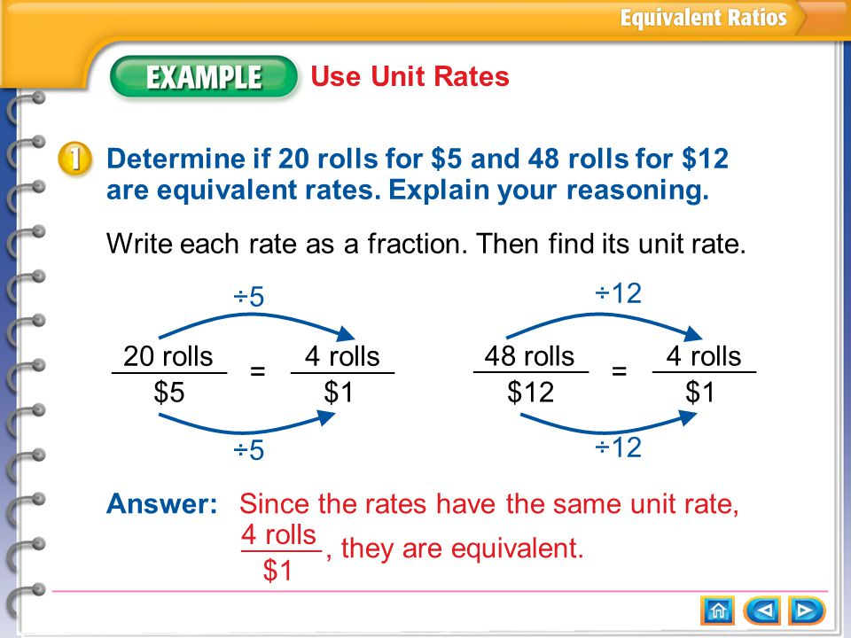 Example 1 Use Unit Rates Determine if 20 rolls for $5 and 48 rolls for $12 are equivalent rates.