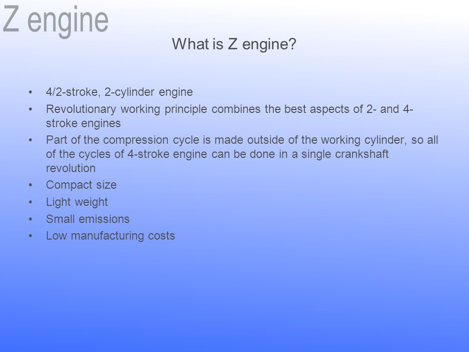 What is Z engine? 4/2-stroke, 2-cylinder engine Revolutionary working principle combines the best aspects of 2- and 4- stroke engines Part of the comp