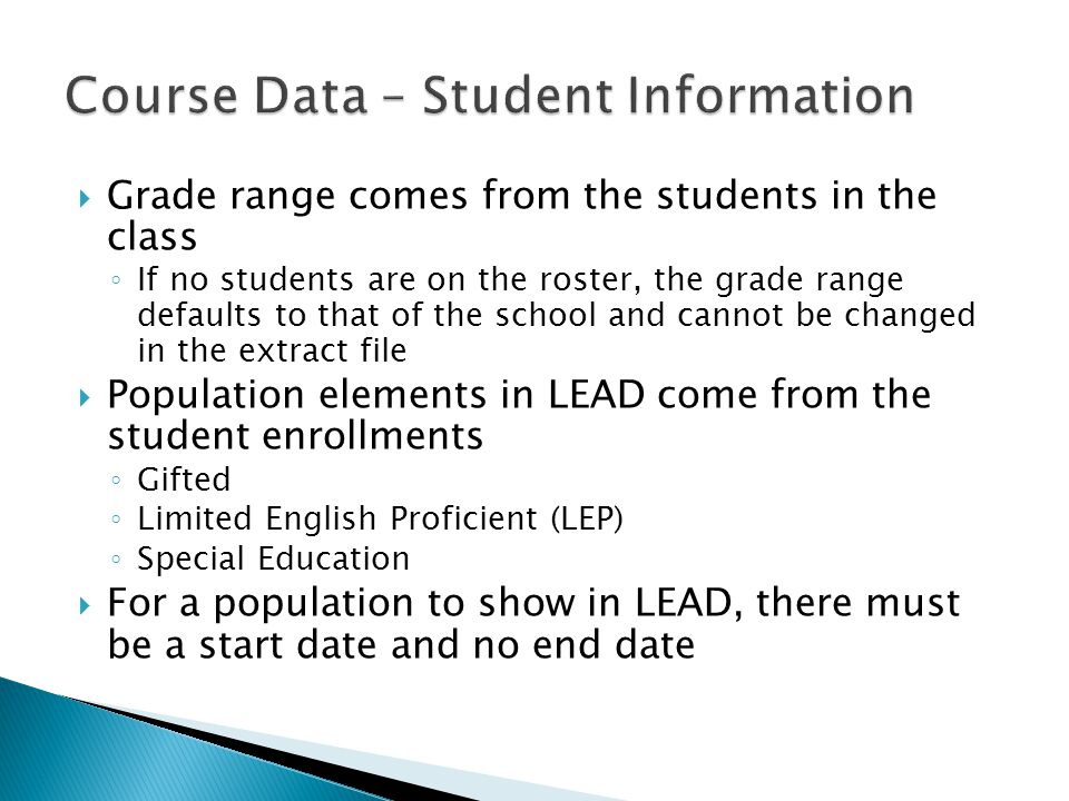  Grade range comes from the students in the class ◦ If no students are on the roster, the grade range defaults to that of the school and cannot be changed in the extract file  Population elements in LEAD come from the student enrollments ◦ Gifted ◦ Limited English Proficient (LEP) ◦ Special Education  For a population to show in LEAD, there must be a start date and no end date