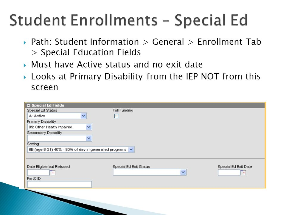  Path: Student Information > General > Enrollment Tab > Special Education Fields  Must have Active status and no exit date  Looks at Primary Disability from the IEP NOT from this screen