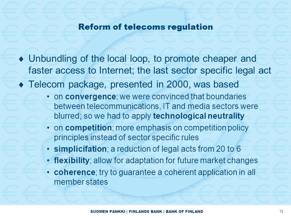 SUOMEN PANKKI | FINLANDS BANK | BANK OF FINLAND 12 Reform of telecoms regulation  Unbundling of the local loop, to promote cheaper and faster access to Internet; the last sector specific legal act  Telecom package, presented in 2000, was based on convergence; we were convinced that boundaries between telecommunications, IT and media sectors were blurred; so we had to apply technological neutrality on competition; more emphasis on competition policy principles instead of sector specific rules simplicifation; a reduction of legal acts from 20 to 6 flexibility; allow for adaptation for future market changes coherence; try to guarantee a coherent application in all member states
