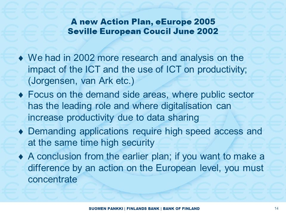 SUOMEN PANKKI | FINLANDS BANK | BANK OF FINLAND 14 A new Action Plan, eEurope 2005 Seville European Coucil June 2002  We had in 2002 more research an