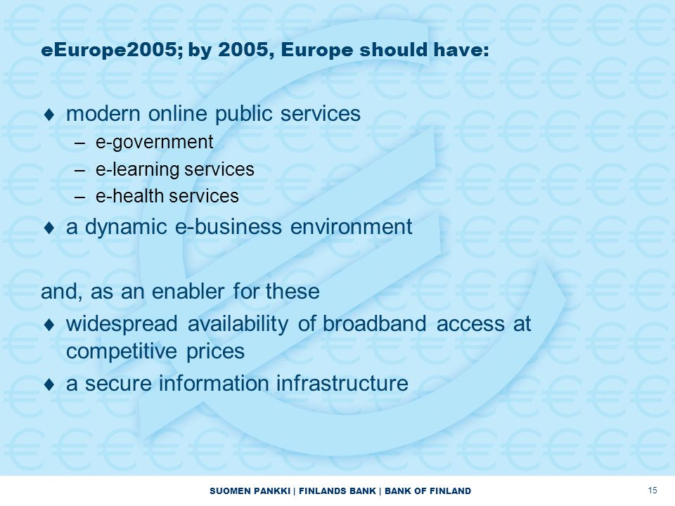 SUOMEN PANKKI | FINLANDS BANK | BANK OF FINLAND 15 eEurope2005; by 2005, Europe should have:  modern online public services –e-government –e-learning services –e-health services  a dynamic e-business environment and, as an enabler for these  widespread availability of broadband access at competitive prices  a secure information infrastructure
