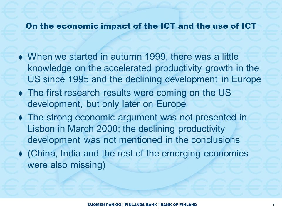 SUOMEN PANKKI | FINLANDS BANK | BANK OF FINLAND 3 On the economic impact of the ICT and the use of ICT  When we started in autumn 1999, there was a little knowledge on the accelerated productivity growth in the US since 1995 and the declining development in Europe  The first research results were coming on the US development, but only later on Europe  The strong economic argument was not presented in Lisbon in March 2000; the declining productivity development was not mentioned in the conclusions  (China, India and the rest of the emerging economies were also missing)