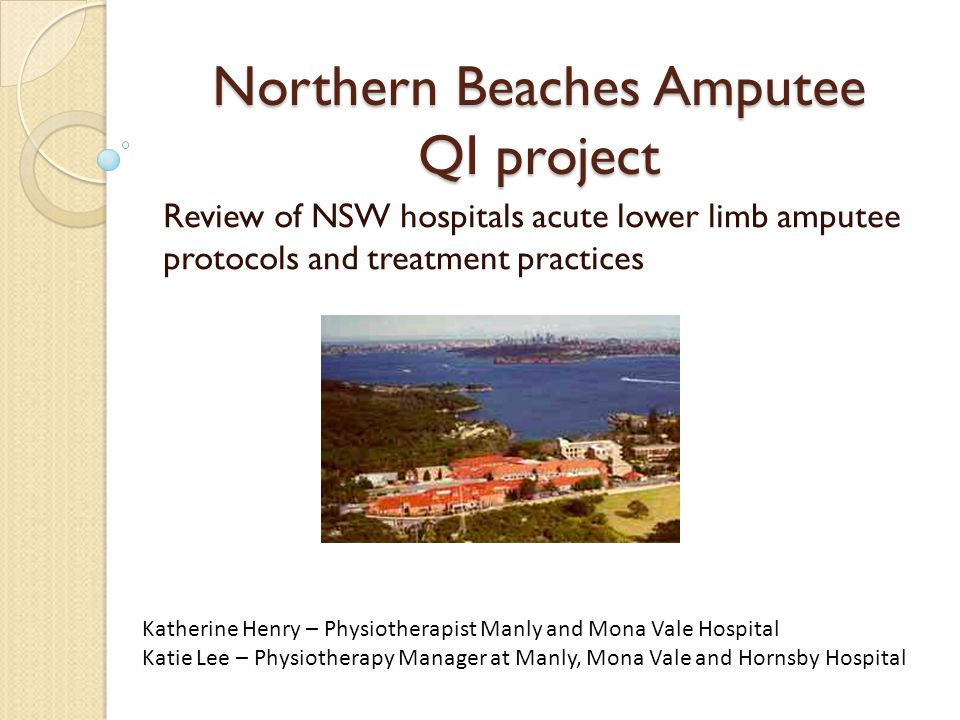 Northern Beaches Amputee QI project Review of NSW hospitals acute lower limb amputee protocols and treatment practices Katherine Henry – Physiotherapi
