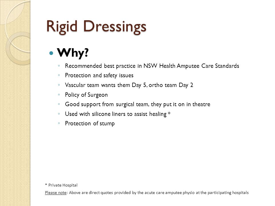 Why? ◦ Recommended best practice in NSW Health Amputee Care Standards ◦ Protection and safety issues ◦ Vascular team wants them Day 5, ortho team Day