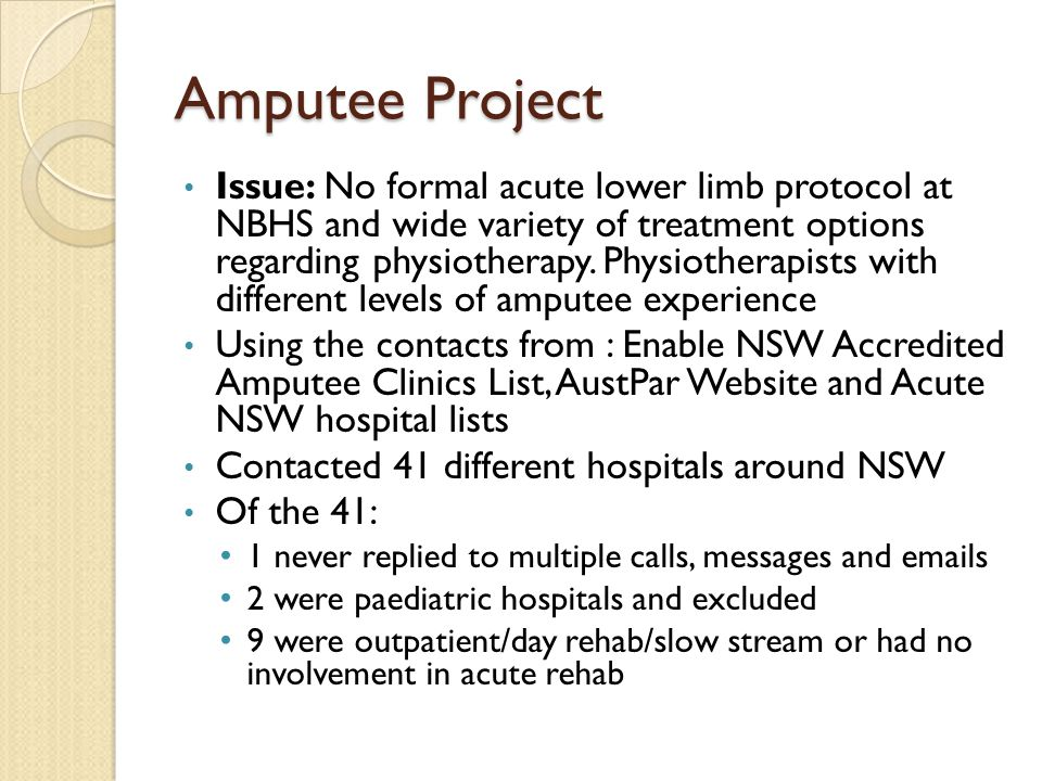 Amputee Project In total: 29 eligible hospitals At each hospital, spoke with a Physiotherapist involved in acute amputees or had extensive knowledge of acute amputees Used a standard questionnaire and flow chart Each participating physio was asked their reasoning behind their acute amputee care choices and their direct quotes recorded
