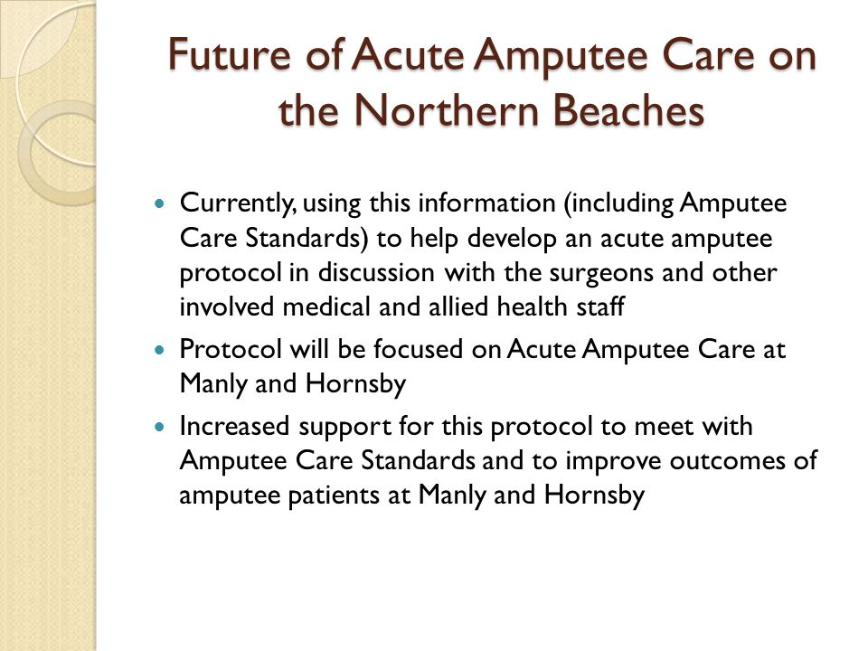 Future of Acute Amputee Care on the Northern Beaches Currently, using this information (including Amputee Care Standards) to help develop an acute amp