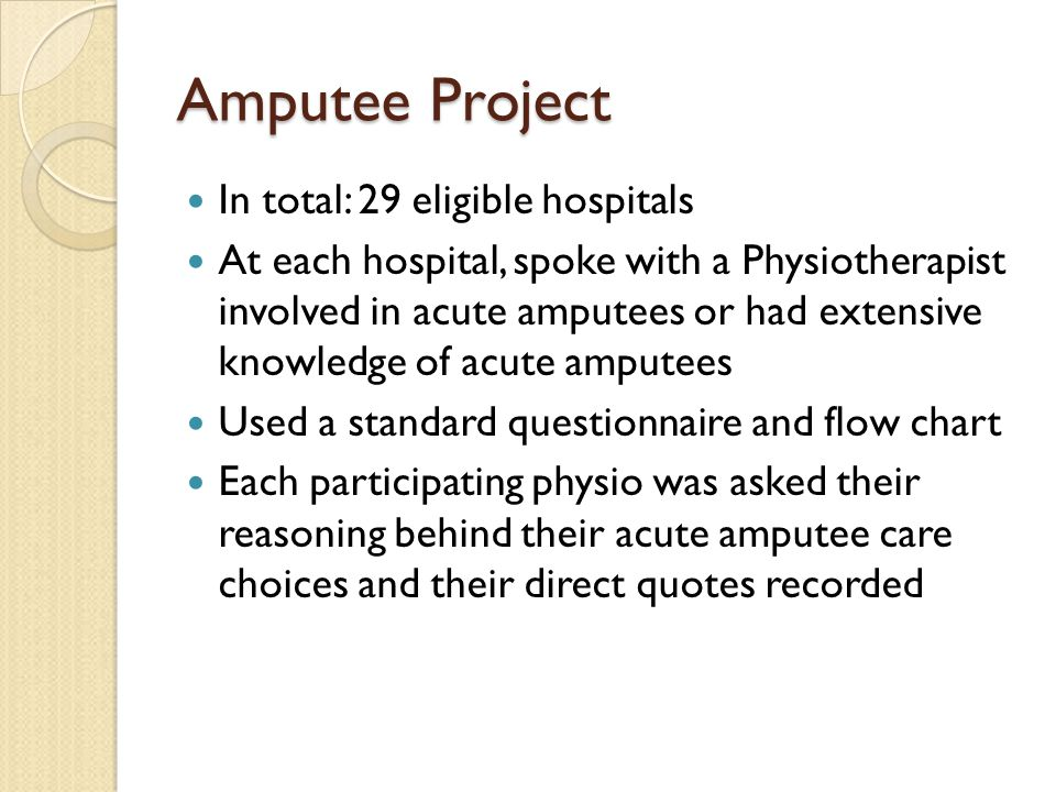 Amputee Project In total: 29 eligible hospitals At each hospital, spoke with a Physiotherapist involved in acute amputees or had extensive knowledge o