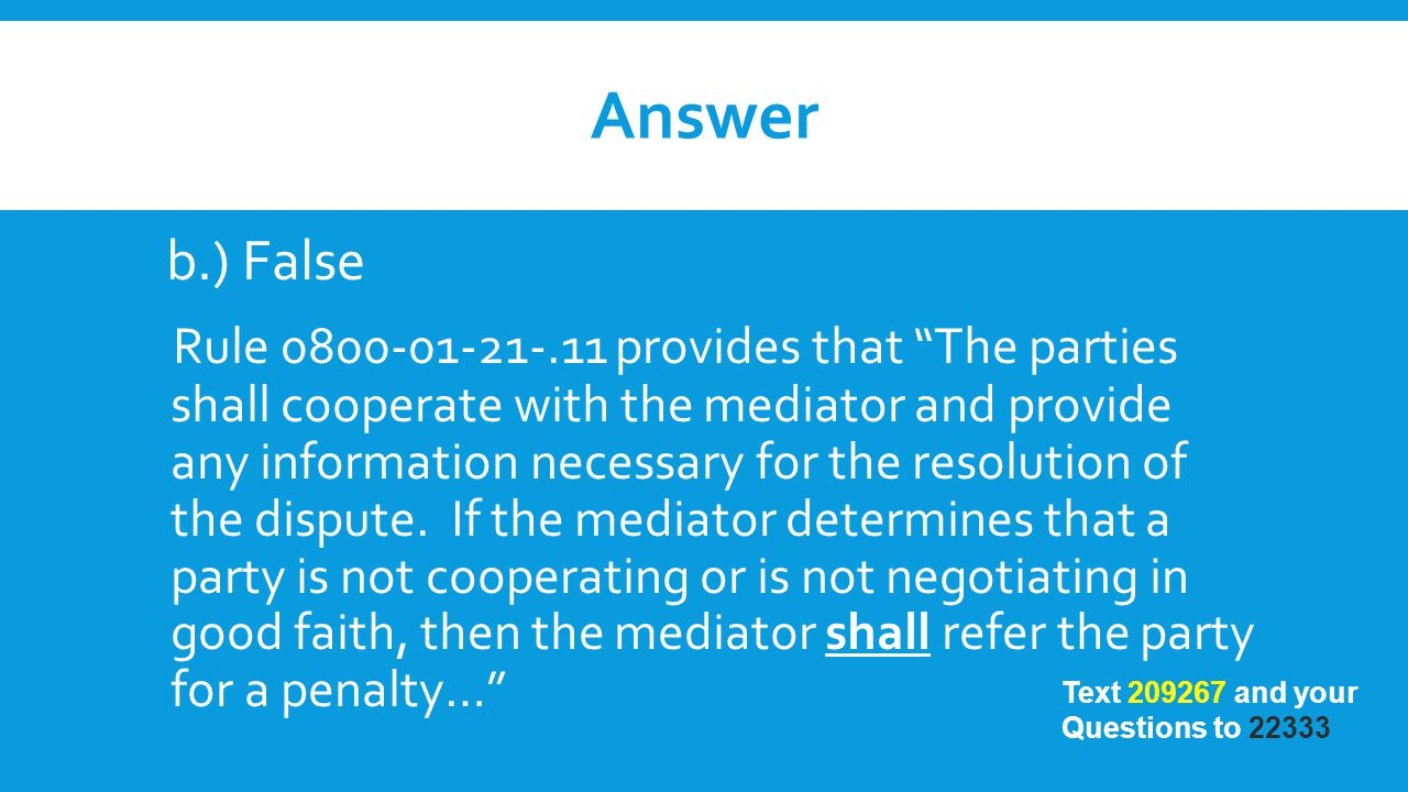 "Answer b.) False Rule 0800-01-21-.11 provides that ""The parties shall cooperate with the mediator and provide any information necessary for the resolu"