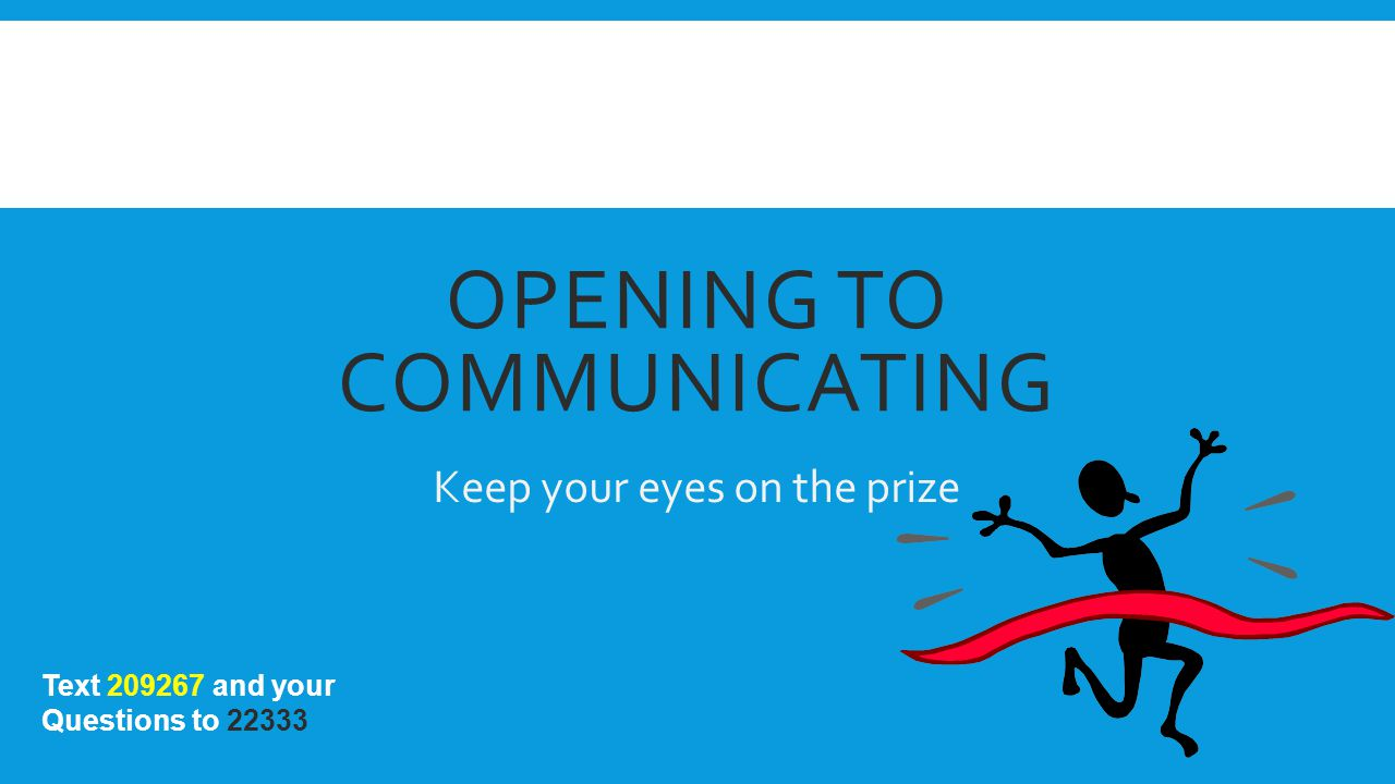 OPENING TO COMMUNICATING Keep your eyes on the prize Text 209267 and your Questions to 22333