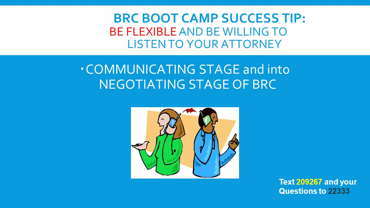 BRC BOOT CAMP SUCCESS TIP: BE FLEXIBLE AND BE WILLING TO LISTEN TO YOUR ATTORNEY  COMMUNICATING STAGE and into NEGOTIATING STAGE OF BRC Text 209267 a