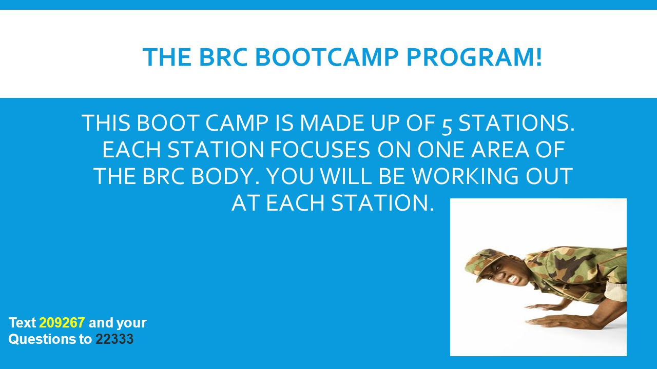 THE BRC BOOTCAMP PROGRAM! THIS BOOT CAMP IS MADE UP OF 5 STATIONS. EACH STATION FOCUSES ON ONE AREA OF THE BRC BODY. YOU WILL BE WORKING OUT AT EACH S