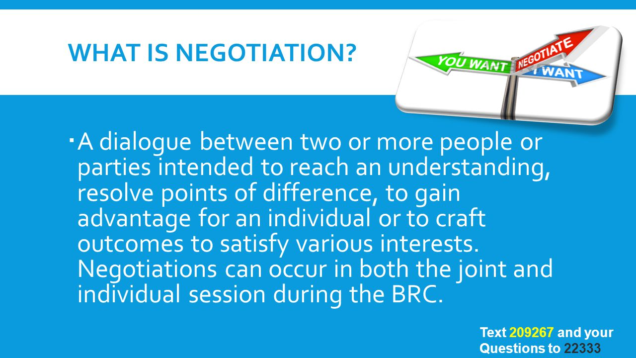 WHAT IS NEGOTIATION?  A dialogue between two or more people or parties intended to reach an understanding, resolve points of difference, to gain adva
