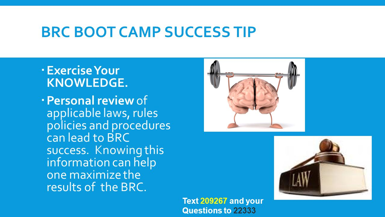 BRC BOOT CAMP SUCCESS TIP  Exercise Your KNOWLEDGE.  Personal review of applicable laws, rules policies and procedures can lead to BRC success. Know