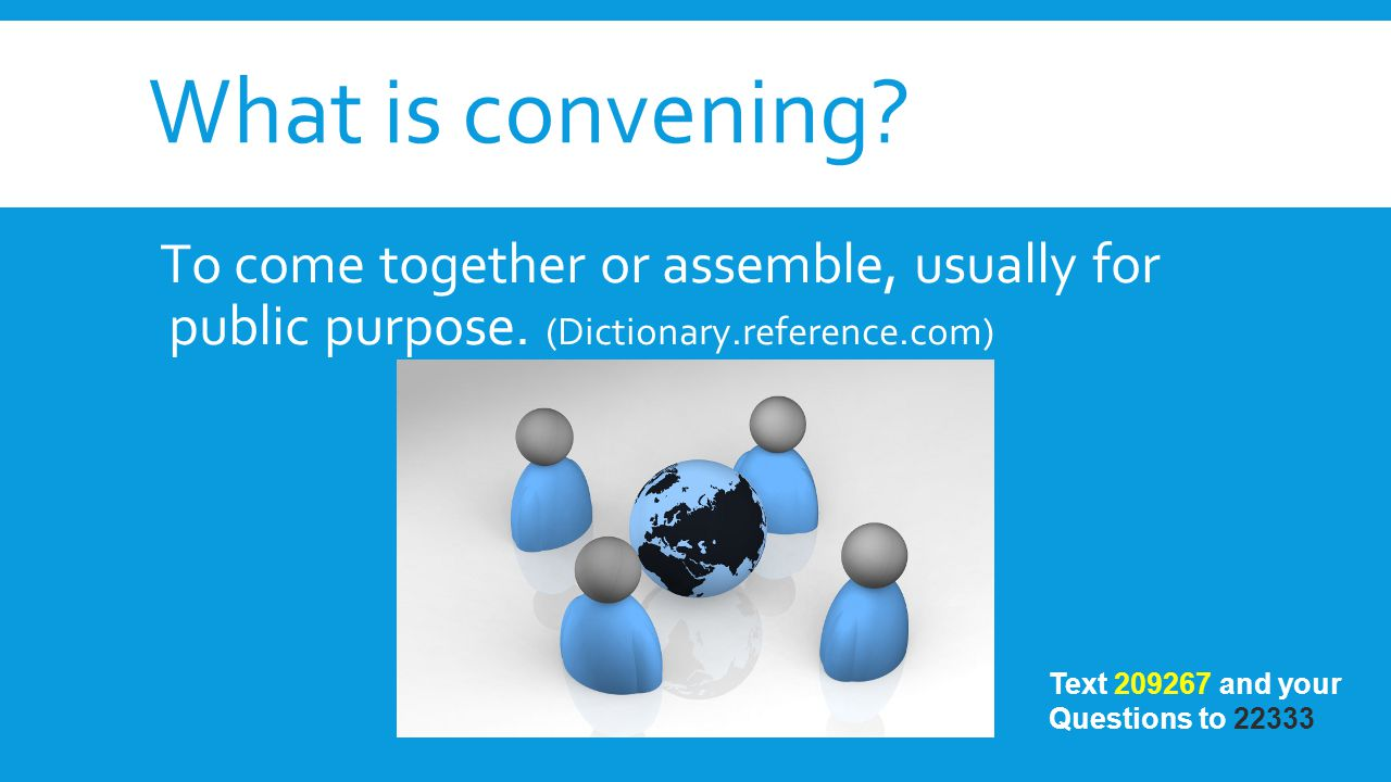 What is convening? To come together or assemble, usually for public purpose. (Dictionary.reference.com) Text 209267 and your Questions to 22333