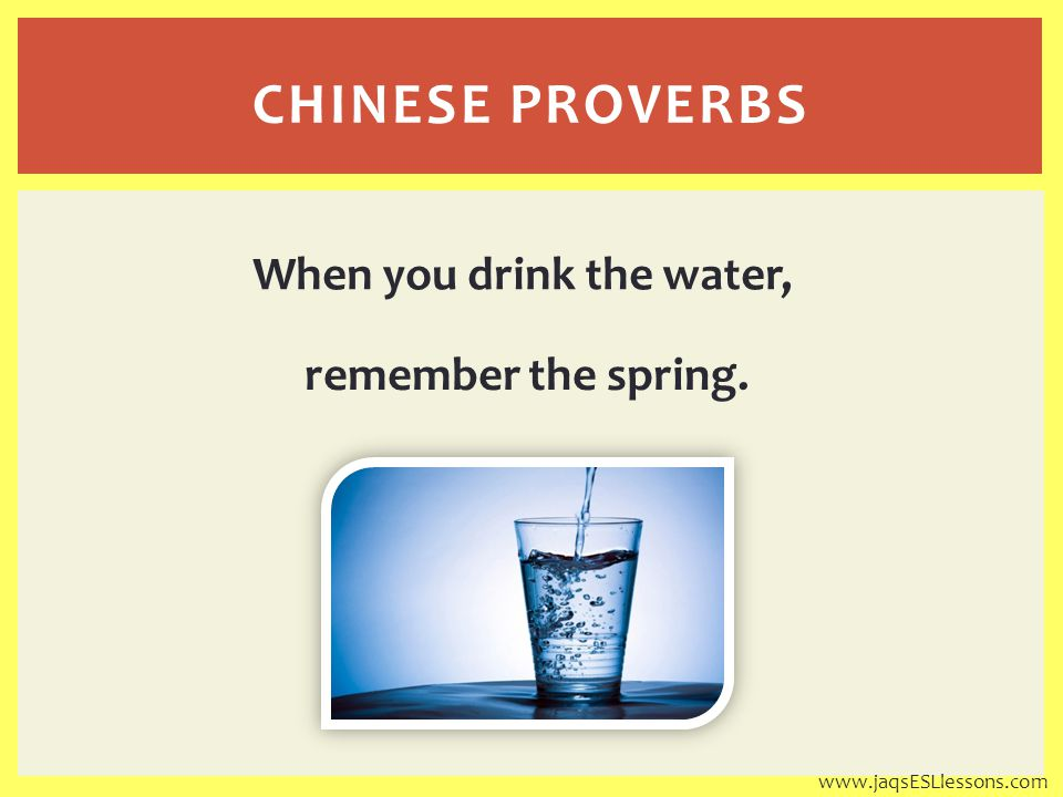 When you drink the water, remember the spring. CHINESE PROVERBS www.jaqsESLlessons.com