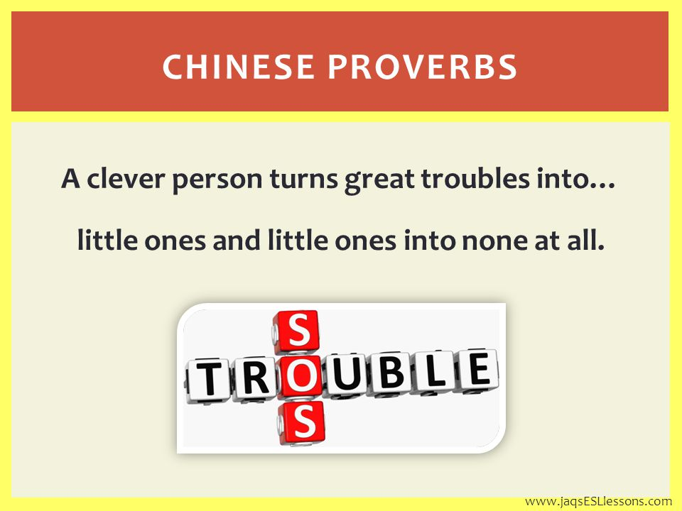 A clever person turns great troubles into… little ones and little ones into none at all.