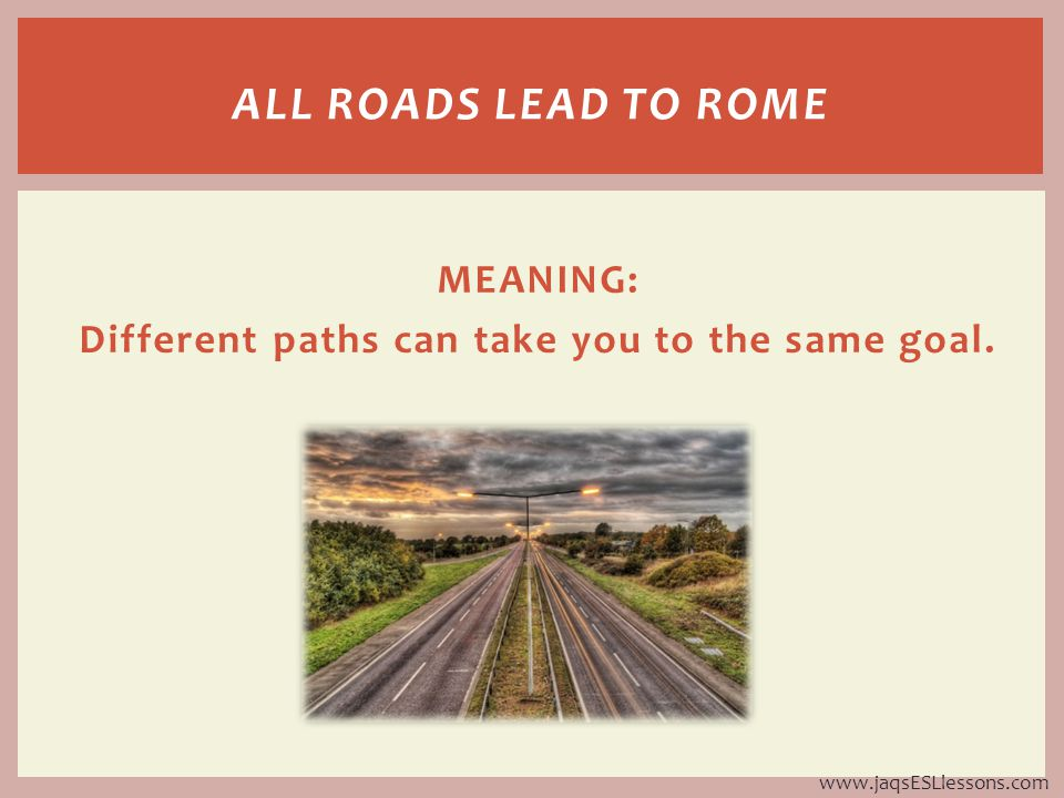 MEANING: Different paths can take you to the same goal.
