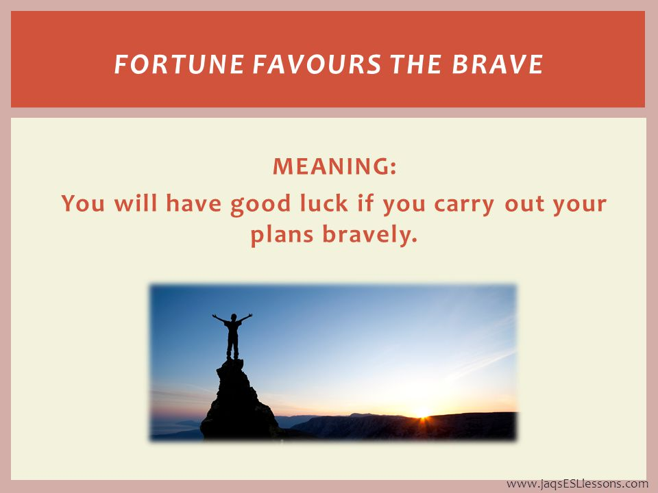 MEANING: You will have good luck if you carry out your plans bravely.